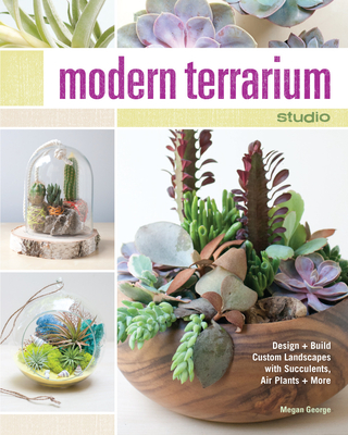 Modern Terrarium Studio: Design + Build Custom Landscapes with Succulents, Air Plants + More - George, Megan
