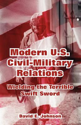 Modern U.S. Civil-Military Relations: Wielding the Terrible Swift Sword - Johnson, David E (Editor)