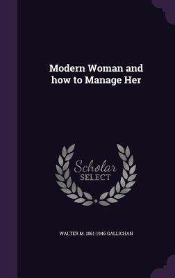 Modern Woman and How to Manage Her - Gallichan, Walter M 1861-1946