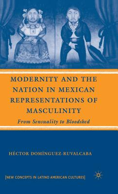 Modernity and the Nation in Mexican Representations of Masculinity: From Sensuality to Bloodshed - Dominguez-Ruvalcaba, Hector, and Domnguez-Ruvalcaba, Hct, and Doma-Nguez-Ruvalcaba, Ha(c)Ctor