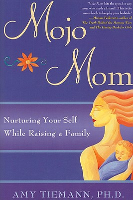 Mojo Mom: Nurturing Your Self While Raising a Family - Tiemann, Amy, PhD