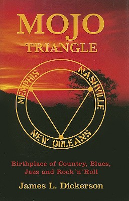 Mojo Triangle: Birthplace of Country, Blues, Jazz and Rock 'n' Roll - Dickerson, James L