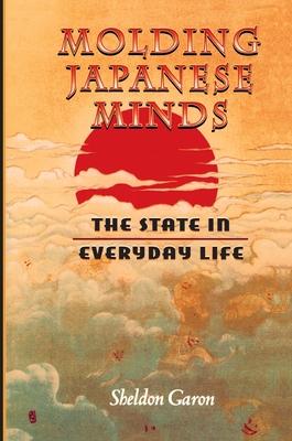 Molding Japanese Minds: The State in Everyday Life - Garon, Sheldon, and Sheldon, Garon
