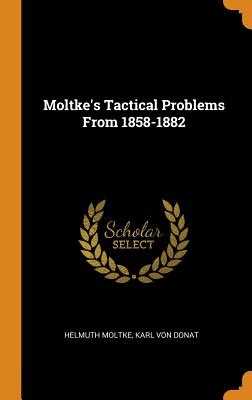 Moltke's Tactical Problems from 1858-1882 - Moltke, Helmuth, and Von Donat, Karl