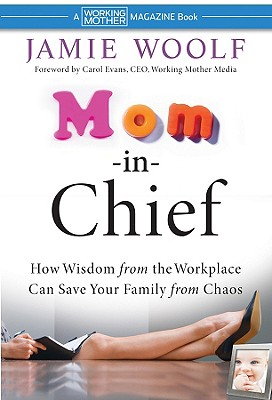 Mom-In-Chief: How Wisdom from the Workplace Can Save Your Family from Chaos - Woolf, Jamie, and Evans, Carol, Dr. (Foreword by)