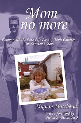 Mom No More: Coping with the Late-Life Loss of Adult Children - One Woman's Story - Matthews, Mignon, and Black, Helen (Foreword by)