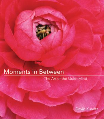 Moments in Between: The Art of the Quiet Mind - Kundtz, David