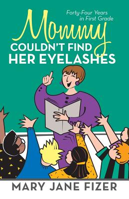 Mommy Couldn't Find Her Eyelashes: Forty-Four Years in First Grade - Fizer, Mary Jane