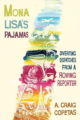 Mona Lisa's Pajamas: Diverting Dispatches from a Roving Reporter - Copetas, A Craig
