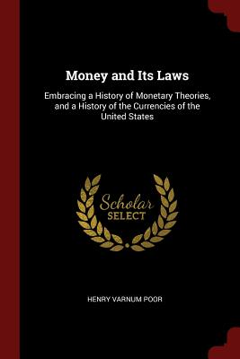 Money and Its Laws: Embracing a History of Monetary Theories, and a History of the Currencies of the United States - Poor, Henry Varnum
