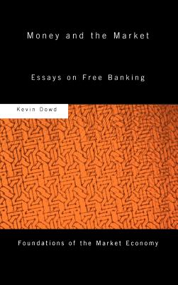 Money and the Market: Essays on Free Banking - Dowd, Kevin