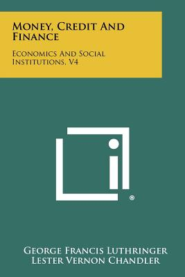 Money, Credit and Finance: Economics and Social Institutions, V4 - Luthringer, George Francis, and Chandler, Lester Vernon, and Cline, Denzel Cecil