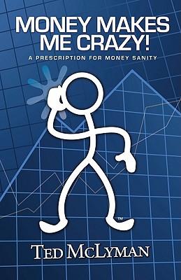 Money Makes Me Crazy!: A Prescription for Money Sanity - McLyman, Ted