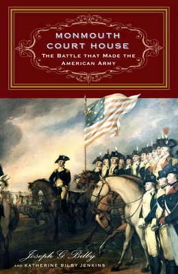 Monmouth Court House: The Battle That Made the American Army - Bilby, Joseph G, and Jenkins, Katherine Bilby