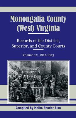 Monongalia County, (West) Virginia, Records of the District, Superior and County Courts, Volume 12: 1822-1823 - Zinn, Melba Pender