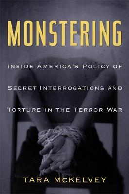 Monstering: Inside America's Policy of Secret Interrogations and Torture in the Terror War - McKelvey, Tara