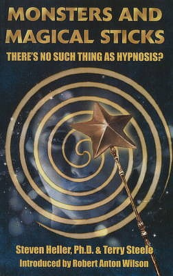 Monsters & Magical Sticks: There's No Such Thing as Hypnosis? - Heller, Steven