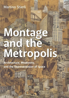 Montage and the Metropolis: Architecture, Modernity, and the Representation of Space - Stierli, Martino