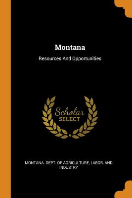 Montana: Resources and Opportunities - Montana Dept of Agriculture, Labor An (Creator)