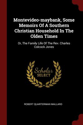 Montevideo-Maybank, Some Memoirs of a Southern Christian Household in the Olden Times: Or, the Family Life of the REV. Charles Colcock Jones - Mallard, Robert Quarterman