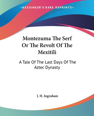 Montezuma the Serf or the Revolt of the Mexitili: A Tale of the Last Days of the Aztec Dynasty - Ingraham, J H