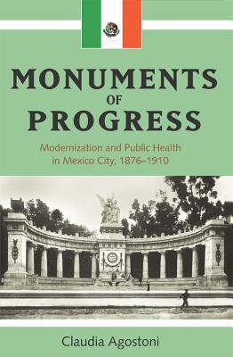Monuments of Progress: Modernization and Public Health in Mexico City, 1876-1910 - Agostoni, Claudia