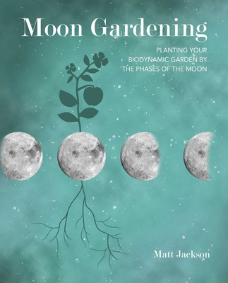 Moon Gardening: Planting Your Biodynamic Garden by the Phases of the Moon - Jackson, Matt