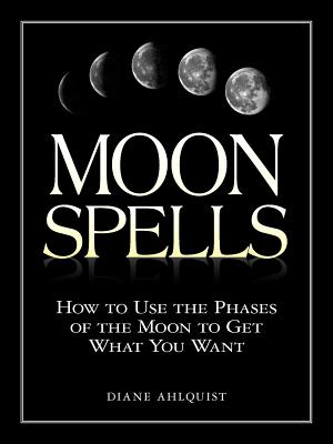 Moon Spells: How to Use the Phases of the Moon to Get What You Want - Ahlquist, Diane