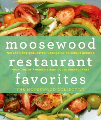 Moosewood Restaurant Favorites: The 250 Most-Requested, Naturally Delicious Recipes from One of America's Best-Loved Restaurants - Moosewood Collective