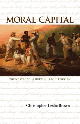 Moral Capital: Foundations of British Abolitionism - Brown, Christopher Leslie, and Browning, Christopher Leslie