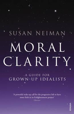Moral Clarity: A Guide for Grown-up Idealists - Neiman, Susan