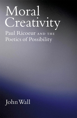 Moral Creativity: Paul Ricoeur and the Poetics of Possibility - Wall, John