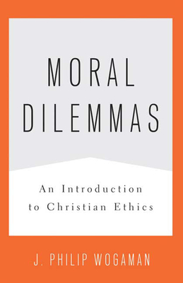 Moral Dilemmas: An Introduction to Christian Ethics - Wogaman, J Philip