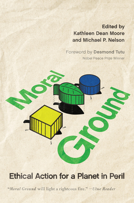 Moral Ground: Ethical Action for a Planet in Peril - Moore, Kathleen Dean (Editor), and Nelson, Michael P (Editor), and Tutu, Desmond (Foreword by)