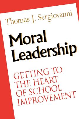 Moral Leadership: Getting to the Heart of School Improvement - Sergiovanni, Thomas J, Dr.