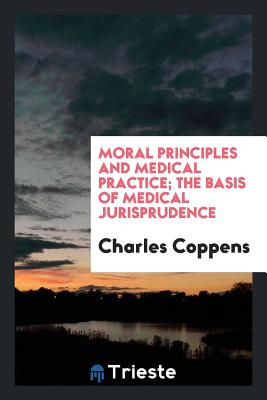 Moral Principles and Medical Practice; The Basis of Medical Jurisprudence - Coppens, Charles