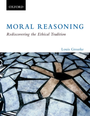 Moral Reasoning: Rediscovering the Ethical Tradition: Moral Reasoning: Rediscovering the Ethical Tradition - Groarke, Louis