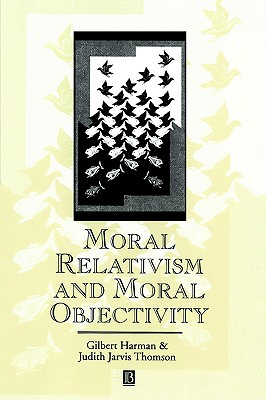 Moral Relativism and Moral Objectivity - Harman, Gilbert, and Thomson, Judith