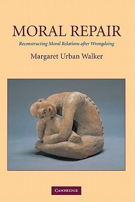 Moral Repair: Reconstructing Moral Relations After Wrongdoing - Walker, Margaret Urban