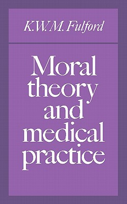 Moral Theory and Medical Practice - Fulford, K W M, and Warnock, Baroness (Foreword by)