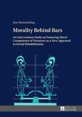 Morality Behind Bars: An Intervention Study on Fostering Moral Competence of Prisoners as a New Approach to Social Rehabilitation - Hemmerling, Kay