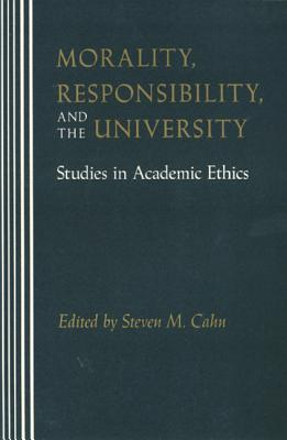 Morality, Responsibility, and the University: Studies in Academic Ethics - Cahn, Steven