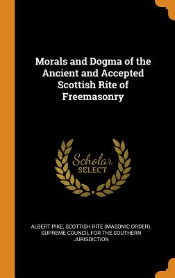 Morals and Dogma of the Ancient and Accepted Scottish Rite of Freemasonry - Pike, Albert, and Scottish Rite (Masonic Order) Supreme C (Creator)
