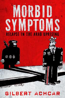 Morbid Symptoms: Relapse in the Arab Uprising - Achcar, Gilbert