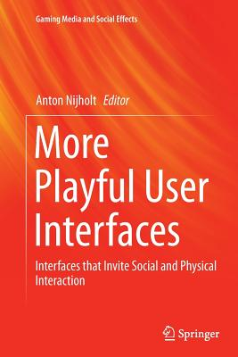 More Playful User Interfaces: Interfaces That Invite Social and Physical Interaction - Nijholt, Anton (Editor)
