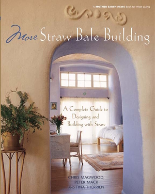 More Straw Bale Building: A Complete Guide to Designing and Building with Straw - Magwood, Chris, and Mack, Peter