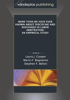 More Than We Have Ever Known about Discipline and Discharge in Labor Arbitration: An Empirical Study - Cooper, Laura J, and Bognanno, Mario F, and Befort, Stephen F