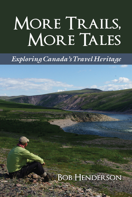 More Trails, More Tales: Exploring Canada's Travel Heritage - Henderson, Bob