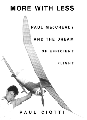 More with Less: Paul MacCready and the Dream of Efficient Flight - Ciotti, Paul