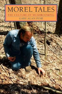 Morel Tales: The Culture of Mushrooming - Fine, Gary Alan